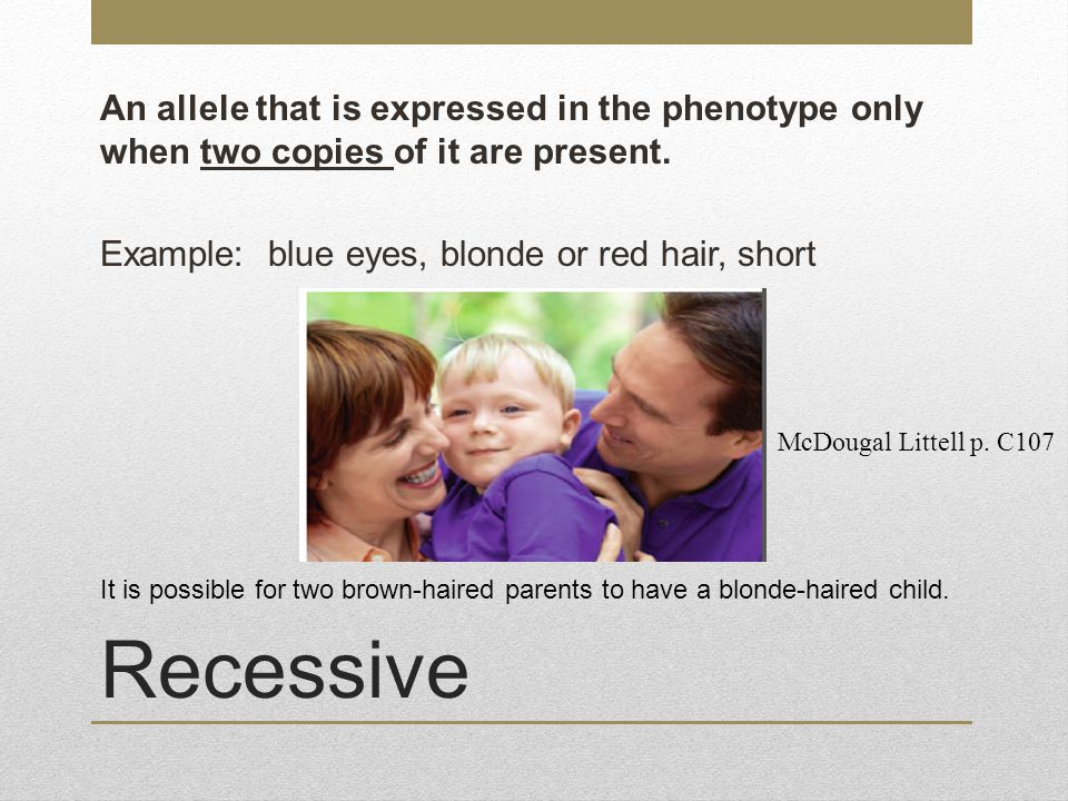 An allele that is expressed in the phenotype only when two copies of it are present. Example: blue eyes, blonde or red hair, short