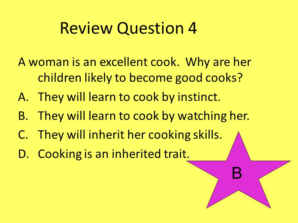Review Question 4 A woman is an excellent cook. Why are her children likely to become good cooks They will learn to cook by instinct.