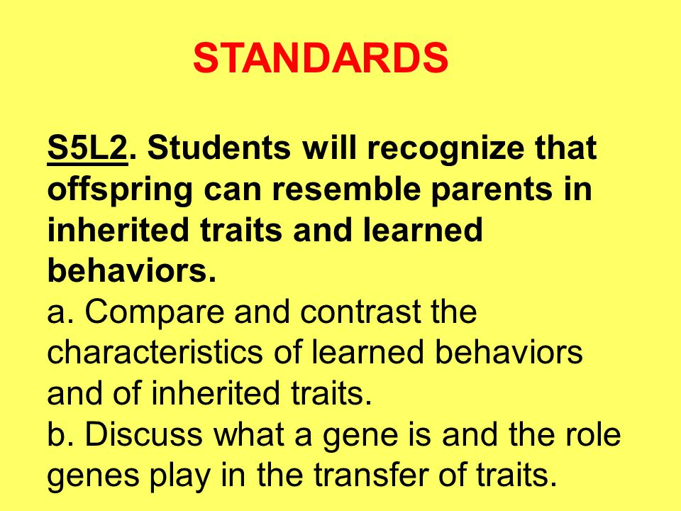 STANDARDS S5L2. Students will recognize that offspring can resemble parents in inherited traits and learned behaviors.