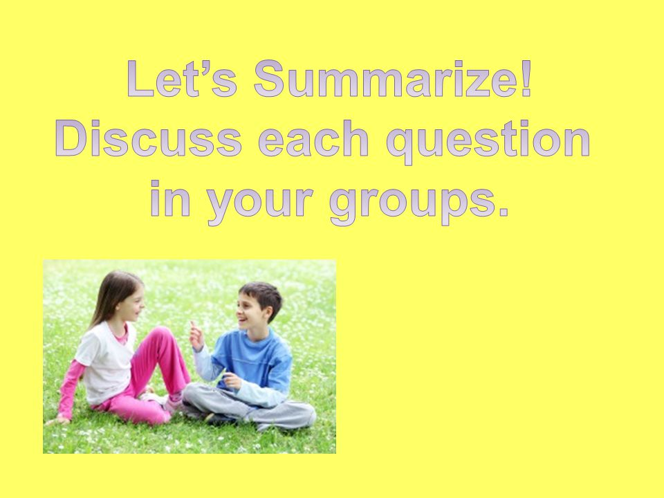 Let's Summarize! Discuss each question in your groups.