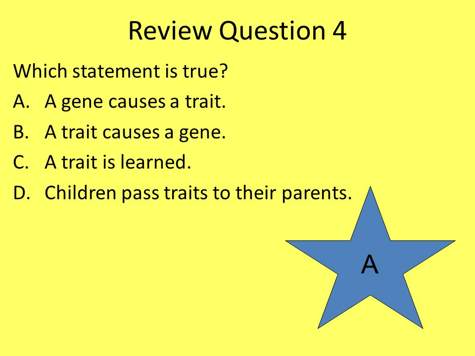 Review Question 4 A Which statement is true A gene causes a trait.