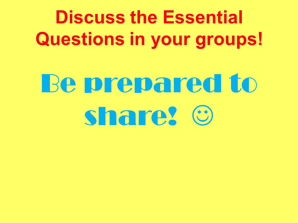Discuss the Essential Questions in your groups!