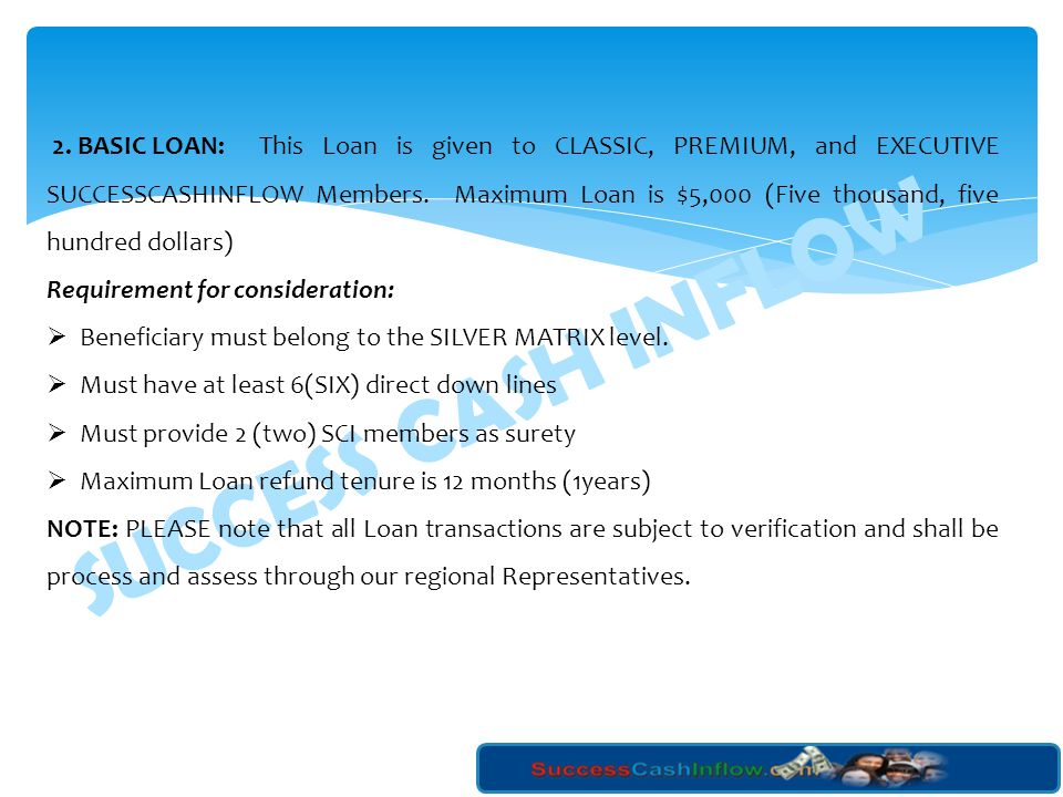 2. BASIC LOAN: This Loan is given to CLASSIC, PREMIUM, and EXECUTIVE SUCCESSCASHINFLOW Members. Maximum Loan is $5,000 (Five thousand, five hundred dollars)