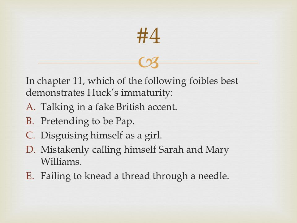 #4 In chapter 11, which of the following foibles best demonstrates Huck's immaturity: Talking in a fake British accent.
