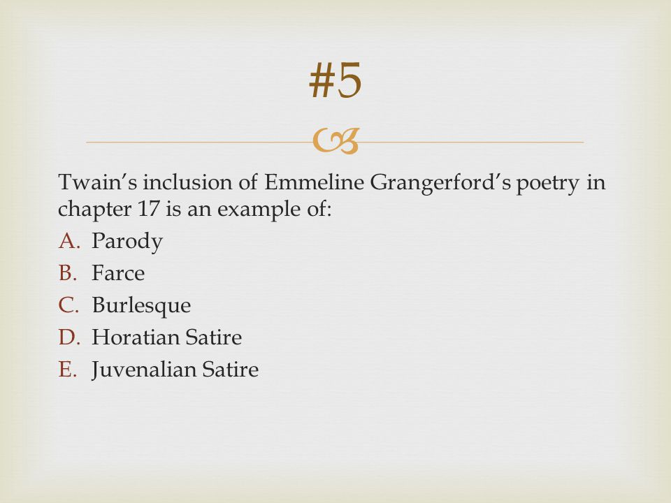 #5 Twain's inclusion of Emmeline Grangerford's poetry in chapter 17 is an example of: Parody. Farce.