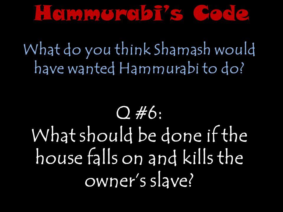 Hammurabi's Code What do you think Shamash would have wanted Hammurabi to do Q #6: