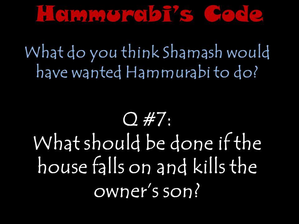 Hammurabi's Code What do you think Shamash would have wanted Hammurabi to do Q #7: