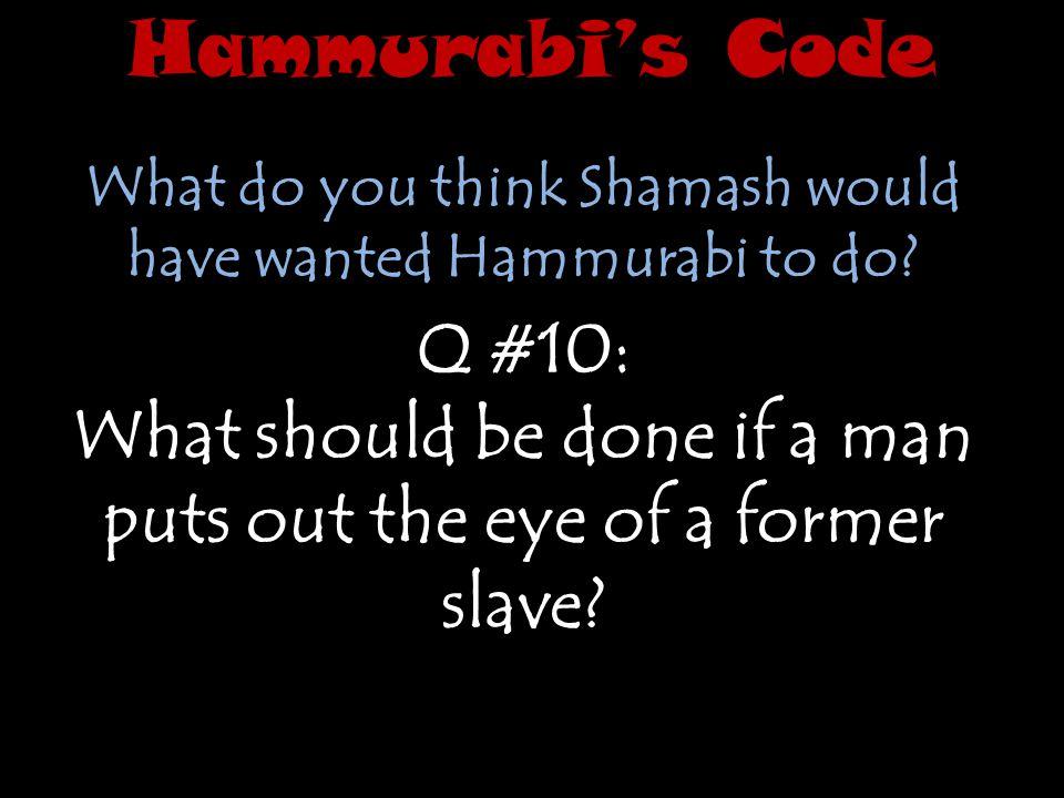 Hammurabi's Code What do you think Shamash would have wanted Hammurabi to do Q #10:
