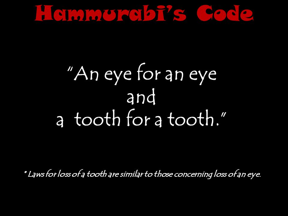 Hammurabi's Code An eye for an eye and a tooth for a tooth.