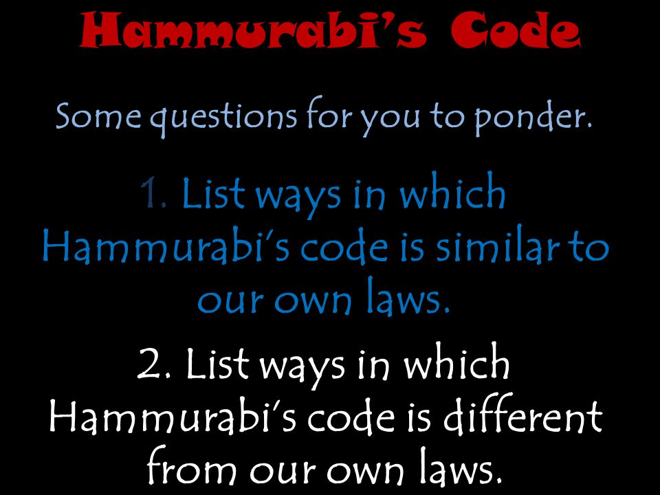 Hammurabi's Code Some questions for you to ponder. 1. List ways in which Hammurabi's code is similar to our own laws.