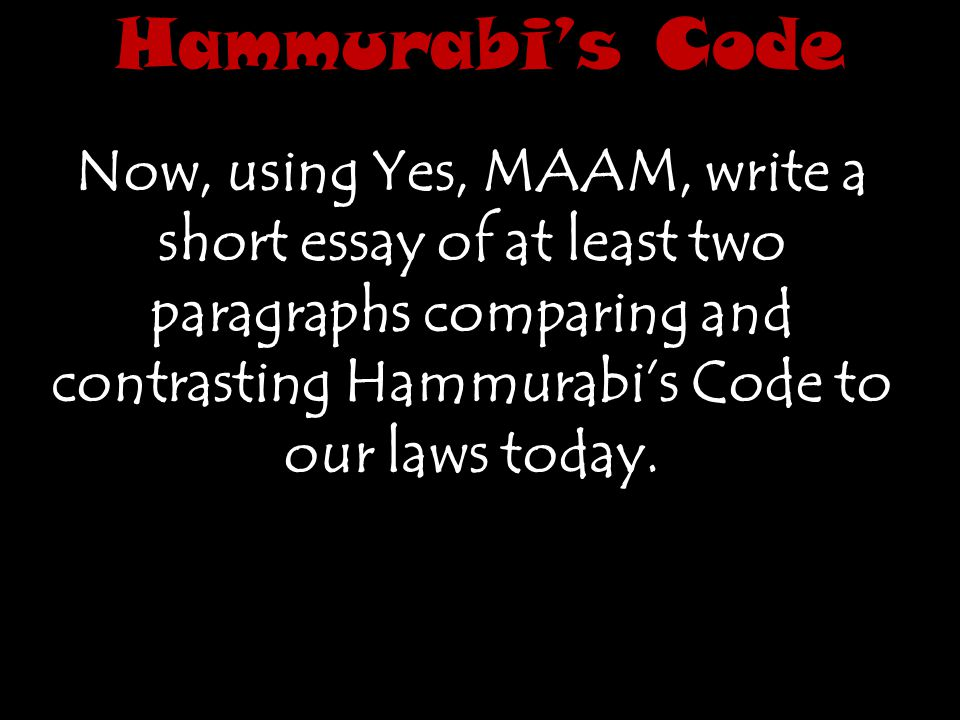 Hammurabi's Code Now, using Yes, MAAM, write a short essay of at least two paragraphs comparing and contrasting Hammurabi's Code to our laws today.