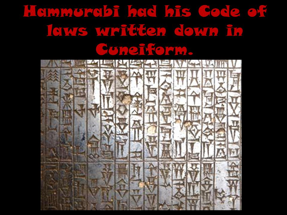 Hammurabi had his Code of laws written down in Cuneiform.