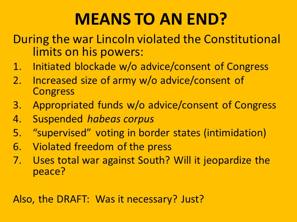 MEANS TO AN END During the war Lincoln violated the Constitutional limits on his powers: Initiated blockade w/o advice/consent of Congress.