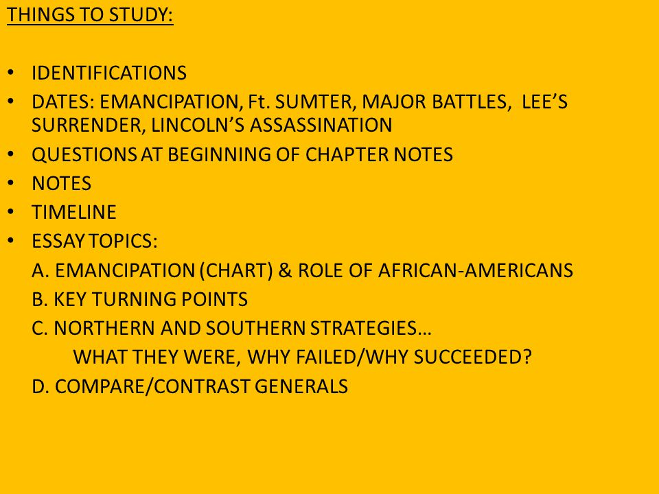 THINGS TO STUDY: IDENTIFICATIONS. DATES: EMANCIPATION, Ft. SUMTER, MAJOR BATTLES, LEE'S SURRENDER, LINCOLN'S ASSASSINATION.
