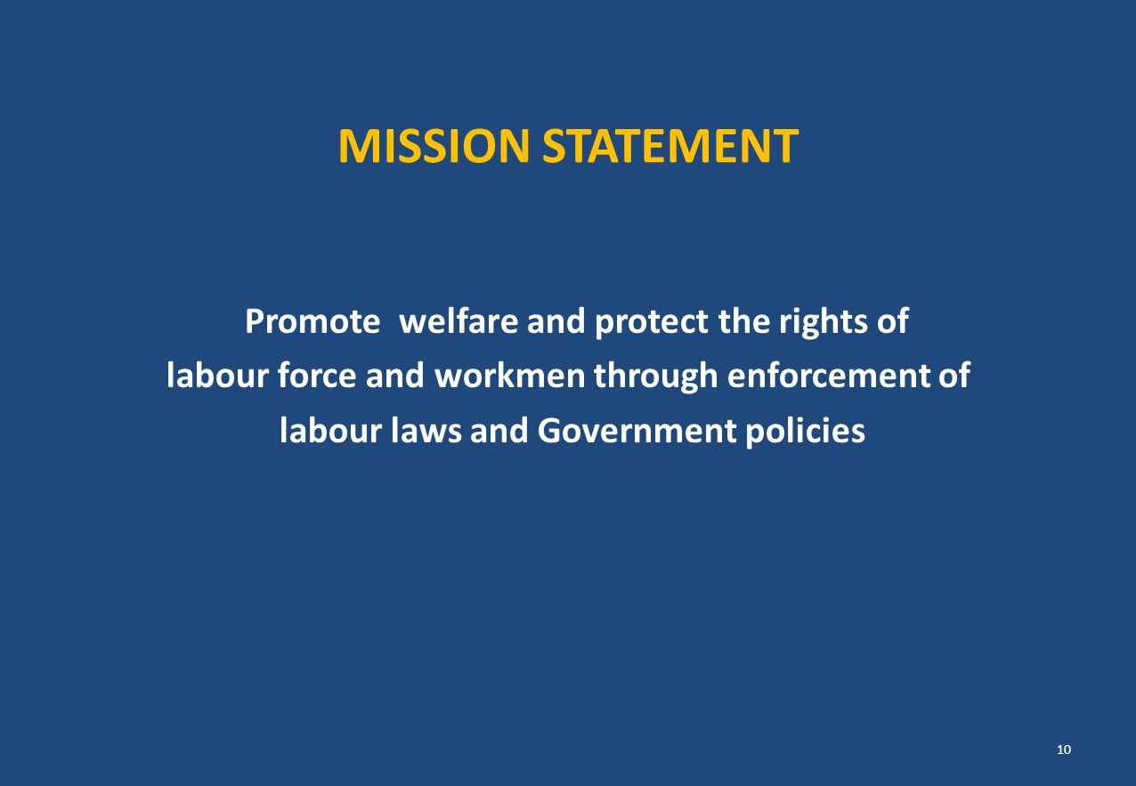MISSION STATEMENT Promote welfare and protect the rights of labour force and workmen through enforcement of labour laws and Government policies