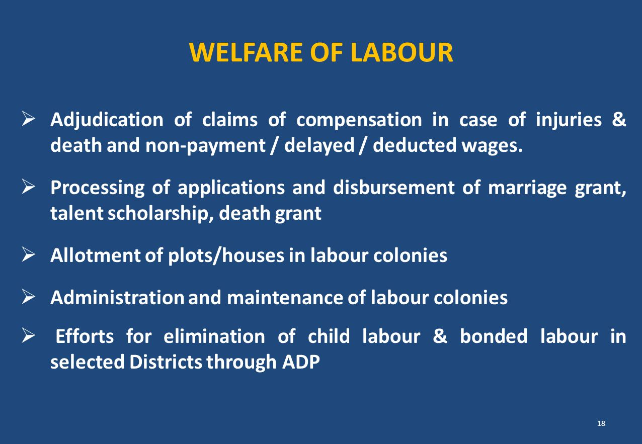 Welfare of Labour Adjudication of claims of compensation in case of injuries & death and non-payment / delayed / deducted wages.