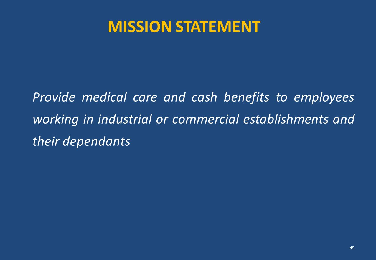 MISSION STATEMENT Provide medical care and cash benefits to employees working in industrial or commercial establishments and their dependants.
