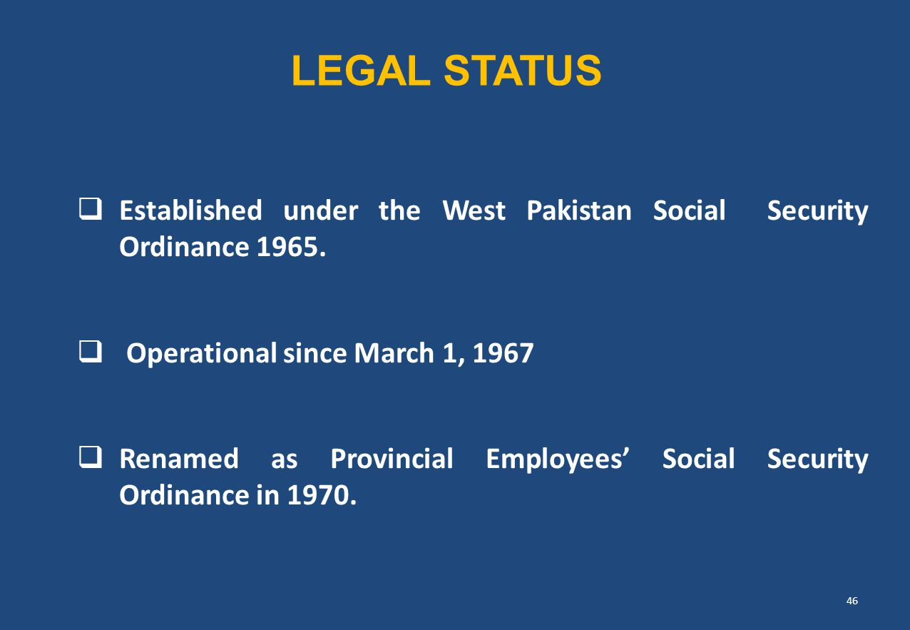 LEGAL STATUS Established under the West Pakistan Social Security Ordinance 1965. Operational since March 1, 1967.
