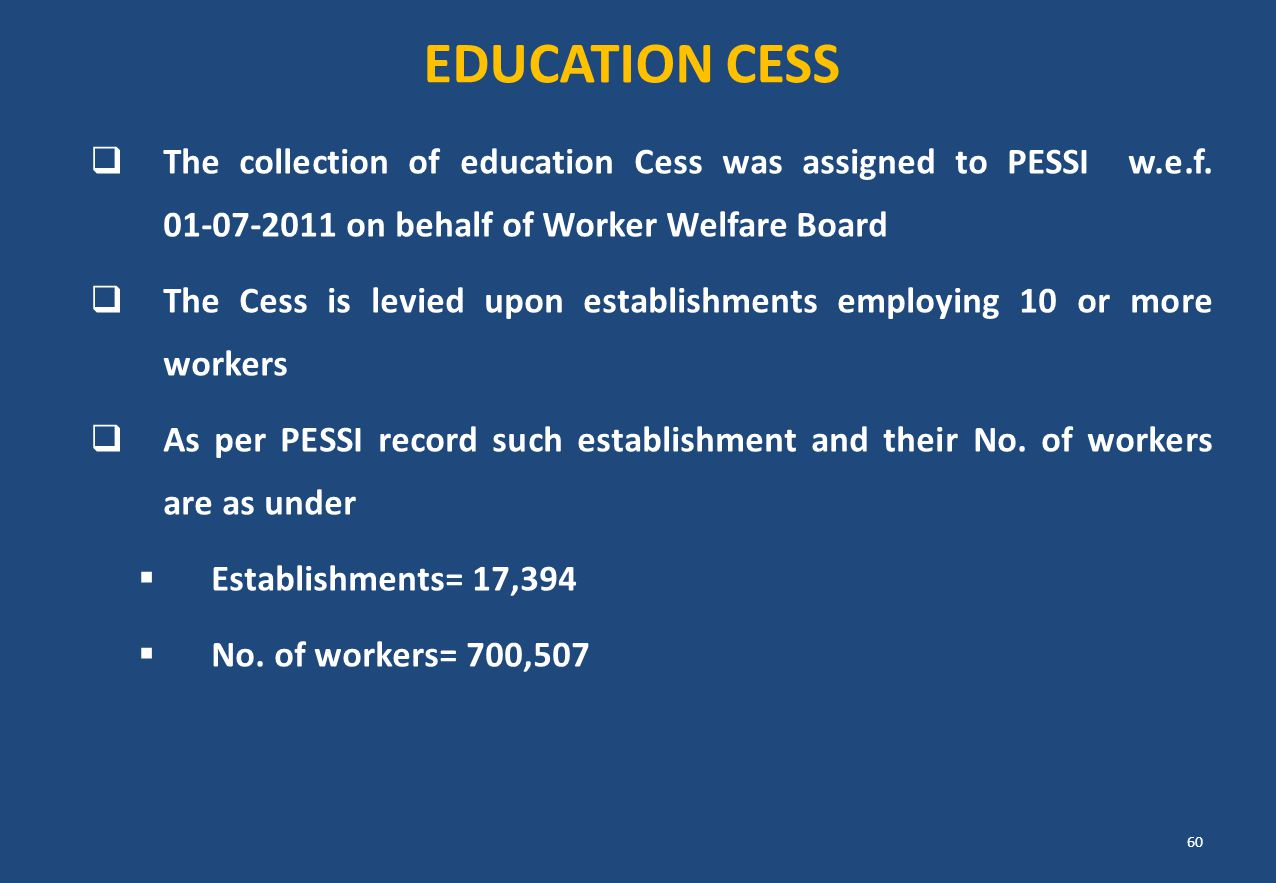 EDUCATION CESS The collection of education Cess was assigned to PESSI w.e.f. 01-07-2011 on behalf of Worker Welfare Board.