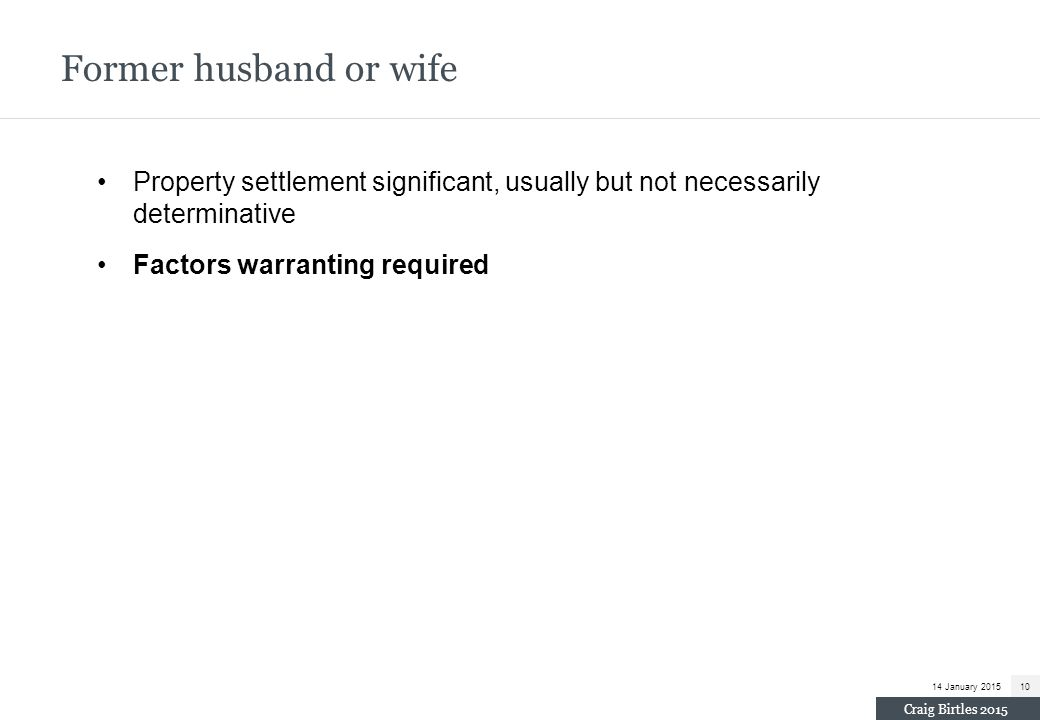 Former husband or wife Property settlement significant, usually but not necessarily determinative.