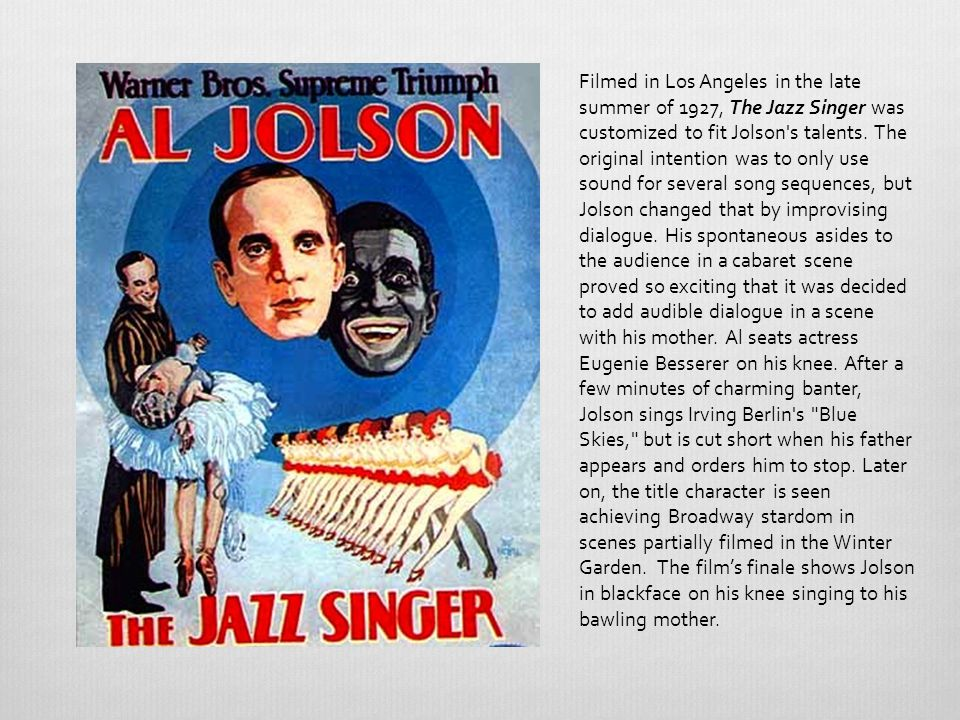 Filmed in Los Angeles in the late summer of 1927, The Jazz Singer was customized to fit Jolson s talents.