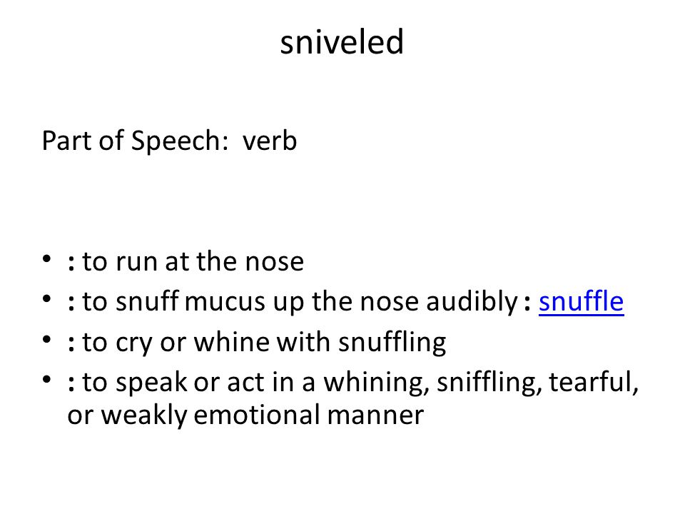 sniveled Part of Speech: verb : to run at the nose