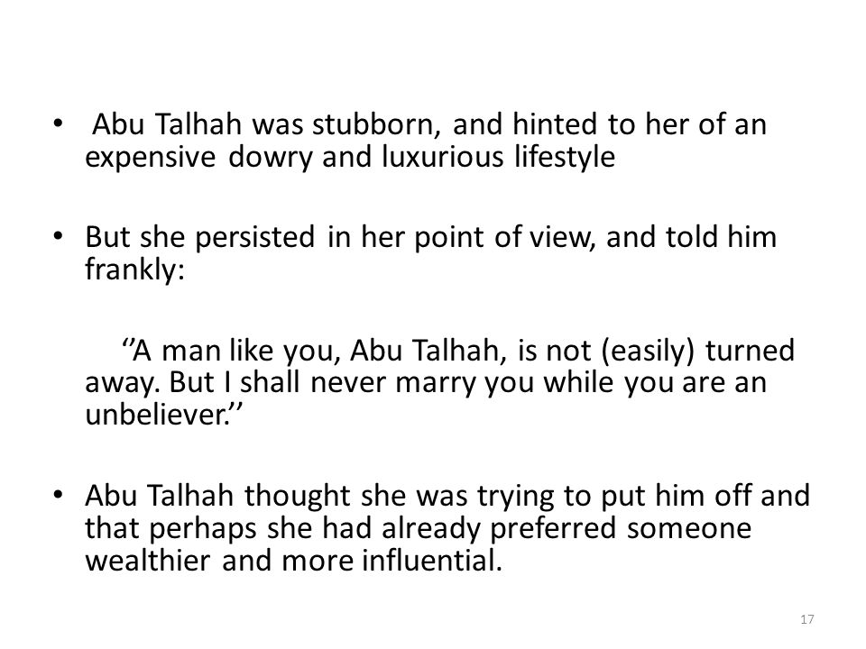 Abu Talhah was stubborn, and hinted to her of an expensive dowry and luxurious lifestyle