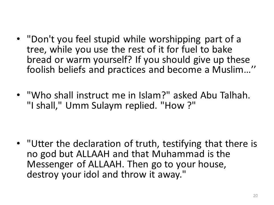 Don t you feel stupid while worshipping part of a tree, while you use the rest of it for fuel to bake bread or warm yourself If you should give up these foolish beliefs and practices and become a Muslim…''