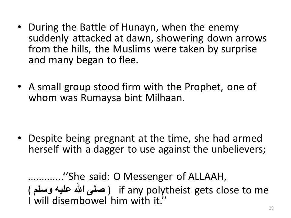 During the Battle of Hunayn, when the enemy suddenly attacked at dawn, showering down arrows from the hills, the Muslims were taken by surprise and many began to flee.