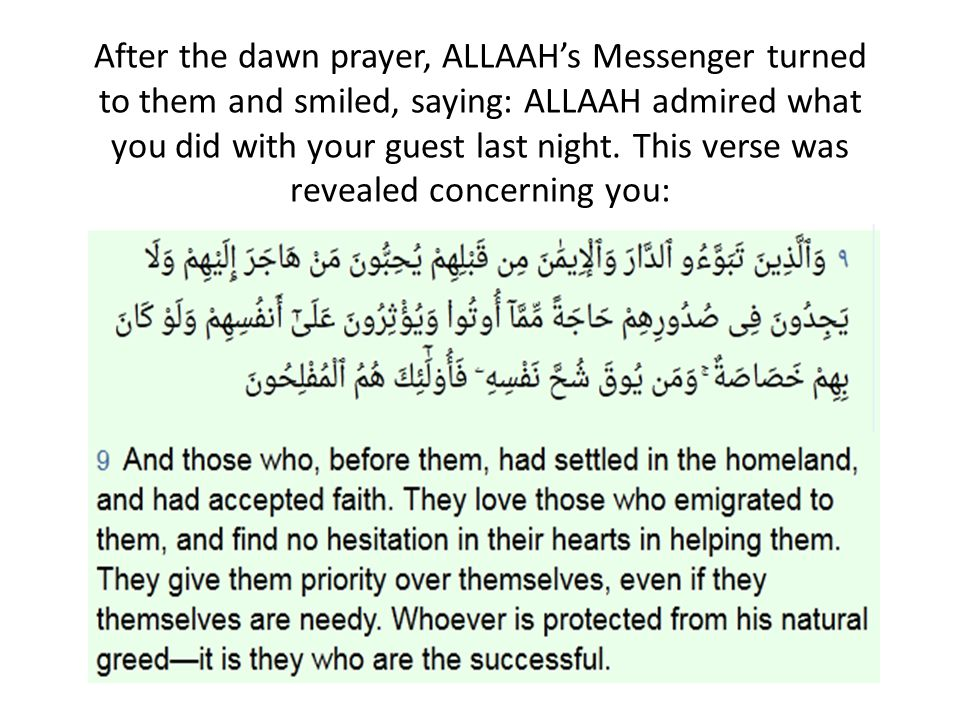 After the dawn prayer, ALLAAH's Messenger turned to them and smiled, saying: ALLAAH admired what you did with your guest last night. This verse was revealed concerning you: