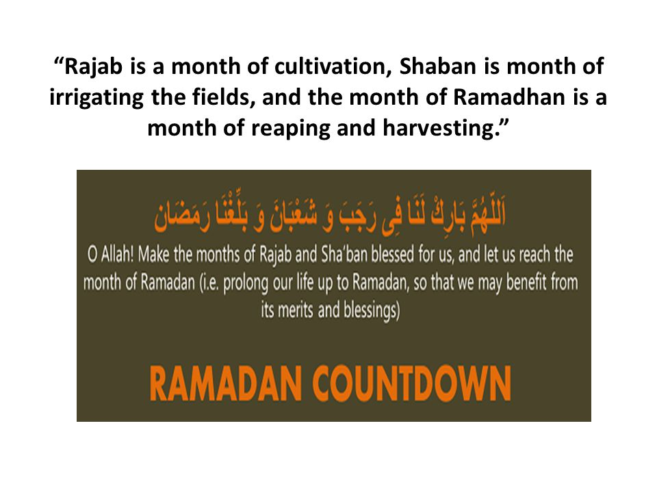 Rajab is a month of cultivation, Shaban is month of irrigating the fields, and the month of Ramadhan is a month of reaping and harvesting.