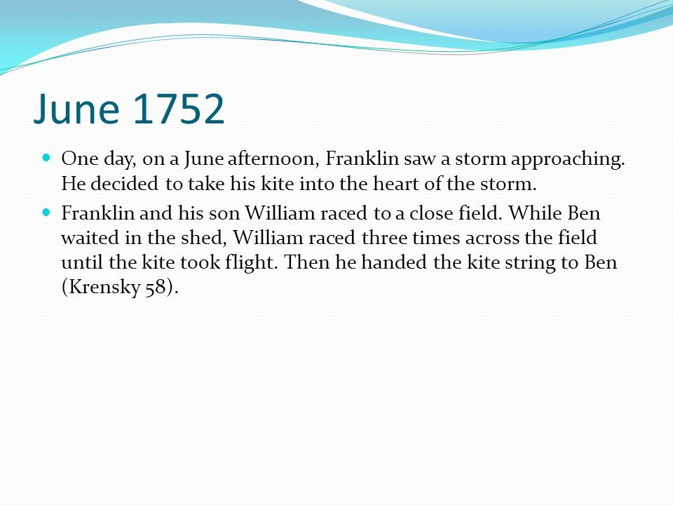 June 1752 One day, on a June afternoon, Franklin saw a storm approaching. He decided to take his kite into the heart of the storm.