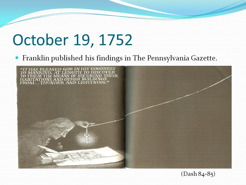 October 19, 1752 Franklin published his findings in The Pennsylvania Gazette. (Dash 84-85)