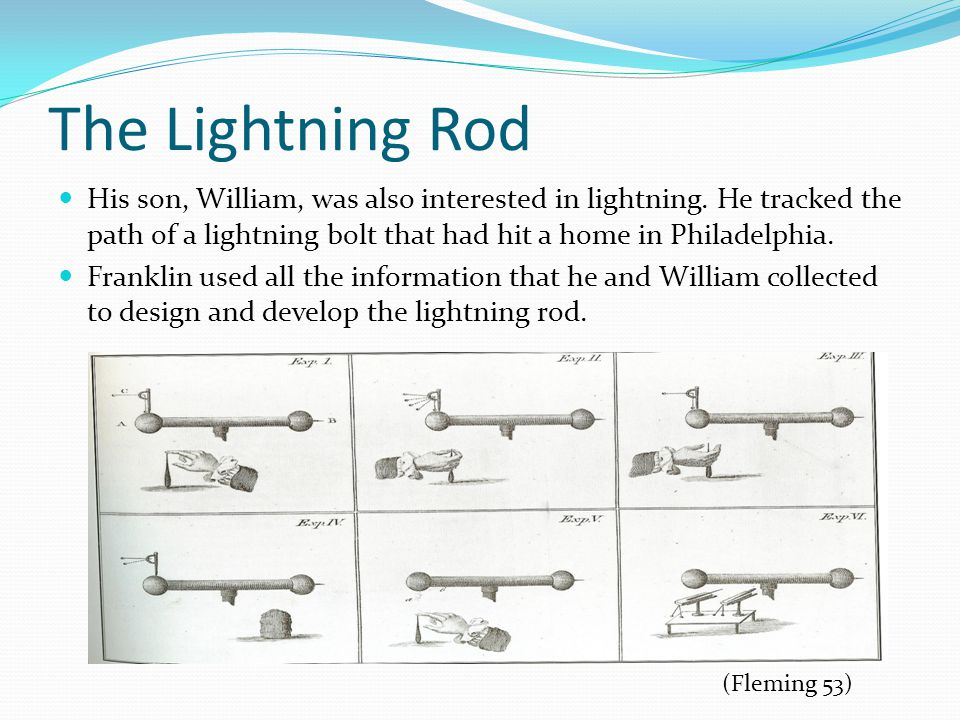 The Lightning Rod His son, William, was also interested in lightning. He tracked the path of a lightning bolt that had hit a home in Philadelphia.