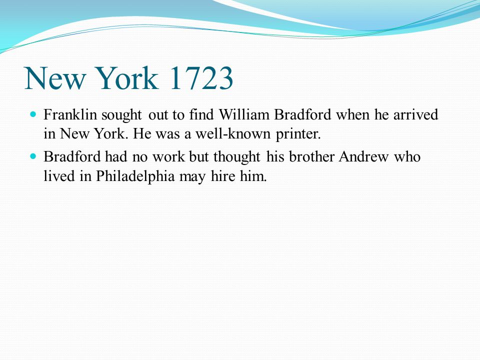 New York 1723 Franklin sought out to find William Bradford when he arrived in New York. He was a well-known printer.