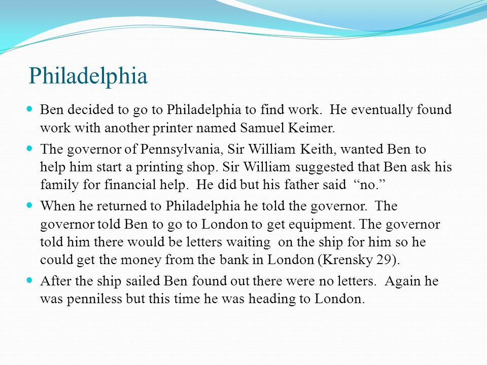 Philadelphia Ben decided to go to Philadelphia to find work. He eventually found work with another printer named Samuel Keimer.