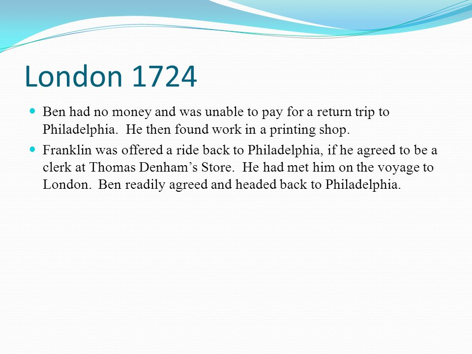 London 1724 Ben had no money and was unable to pay for a return trip to Philadelphia. He then found work in a printing shop.