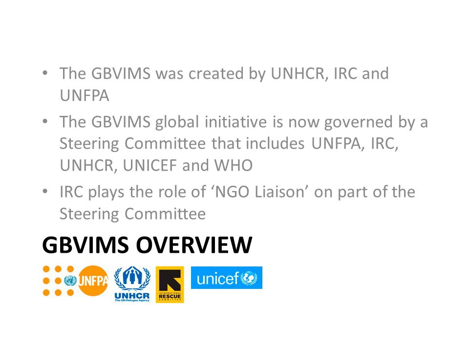 GBVIMS Overview The GBVIMS was created by UNHCR, IRC and UNFPA