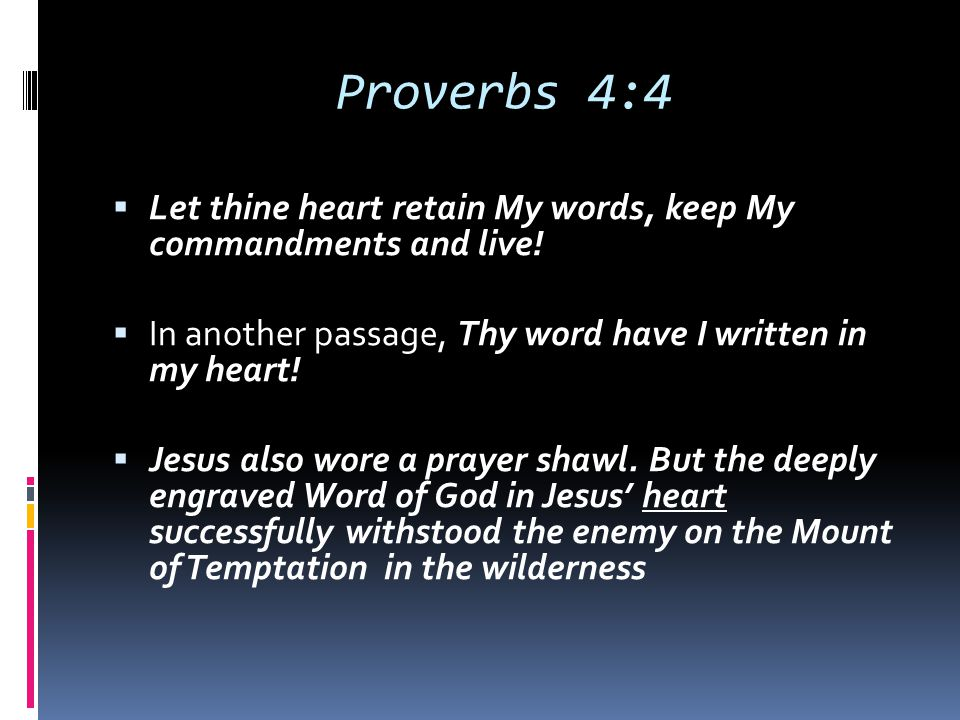 Proverbs 4:4 Let thine heart retain My words, keep My commandments and live! In another passage, Thy word have I written in my heart!