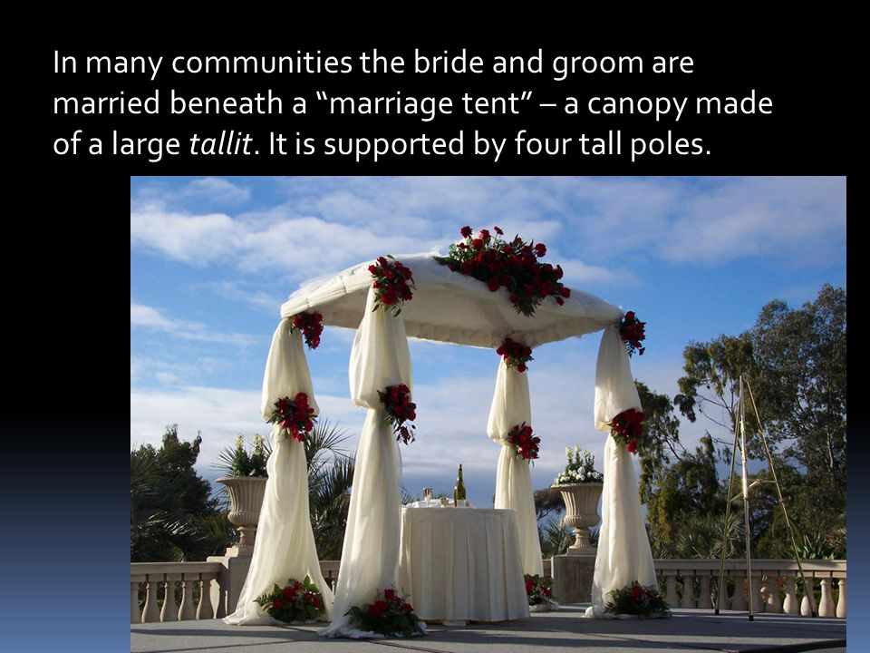 In many communities the bride and groom are married beneath a marriage tent – a canopy made of a large tallit.