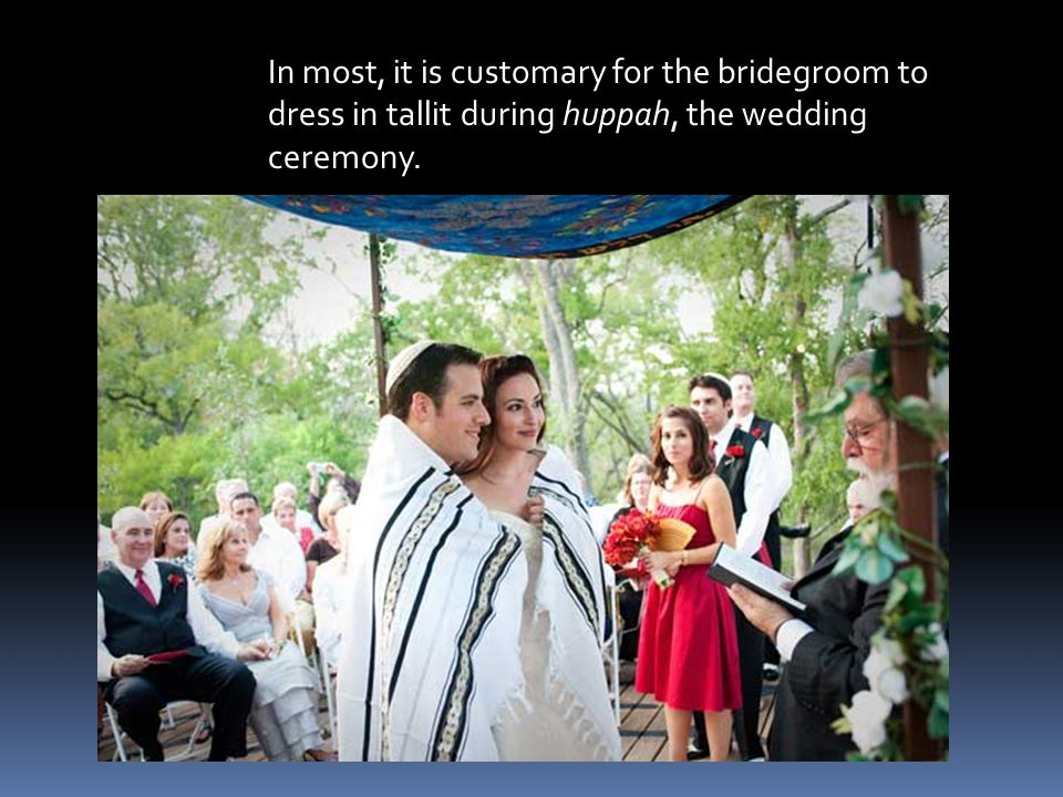 In most, it is customary for the bridegroom to dress in tallit during huppah, the wedding ceremony.