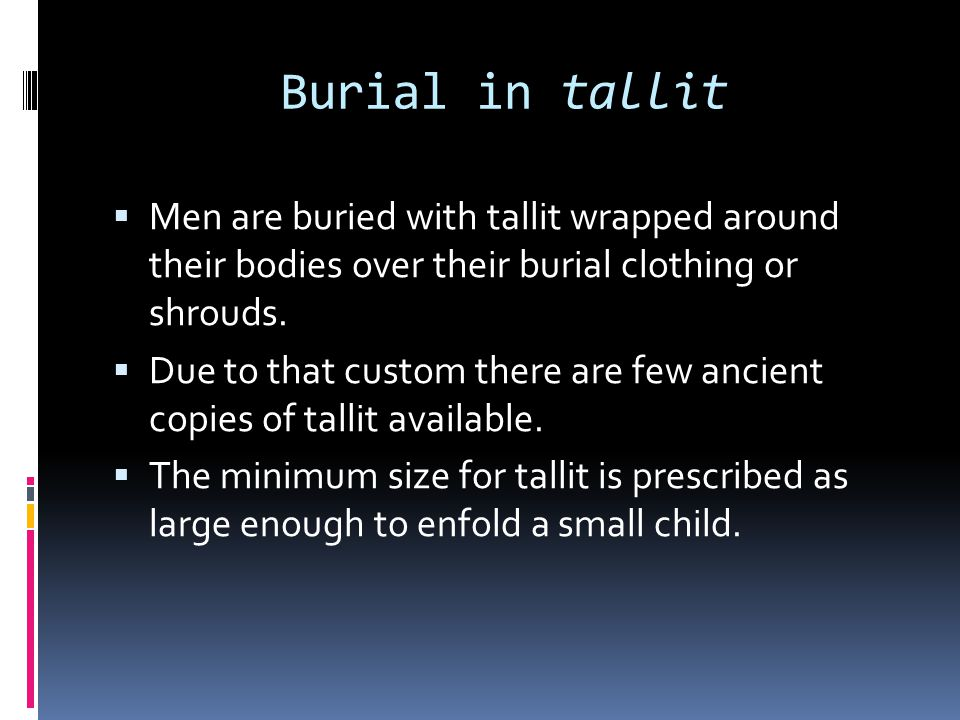 Burial in tallit Men are buried with tallit wrapped around their bodies over their burial clothing or shrouds.