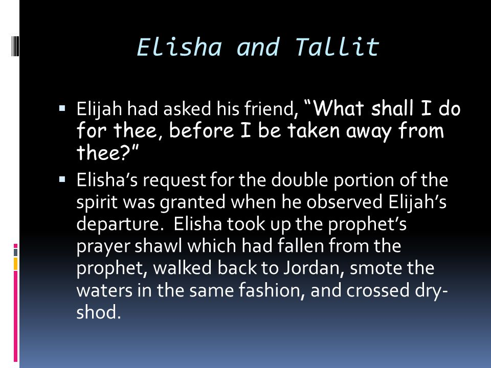 Elisha and Tallit Elijah had asked his friend, What shall I do for thee, before I be taken away from thee