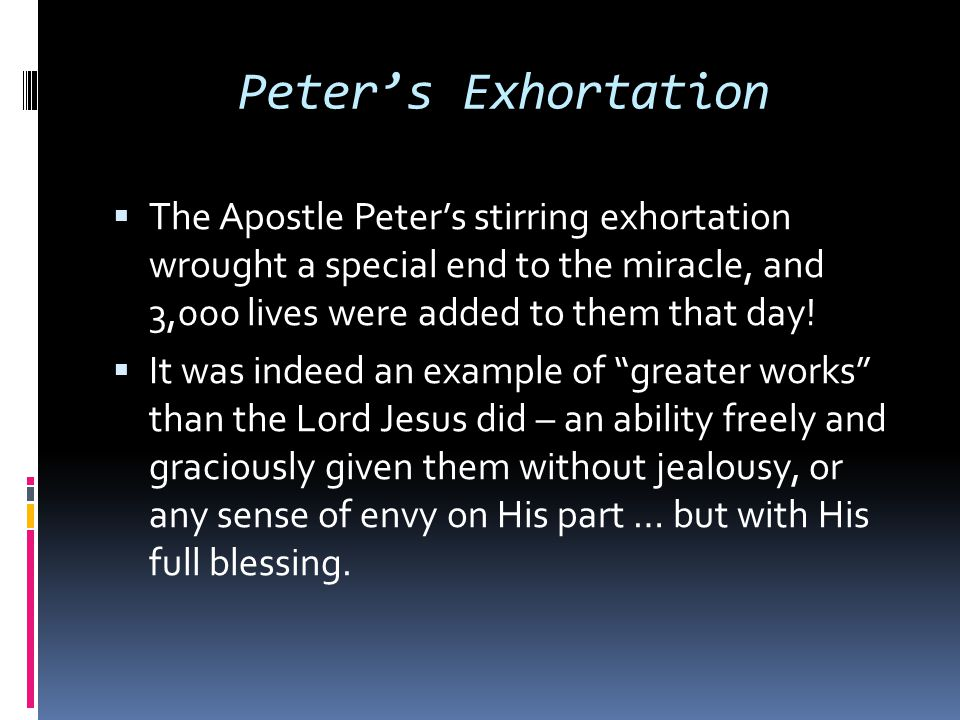 Peter's Exhortation The Apostle Peter's stirring exhortation wrought a special end to the miracle, and 3,000 lives were added to them that day!