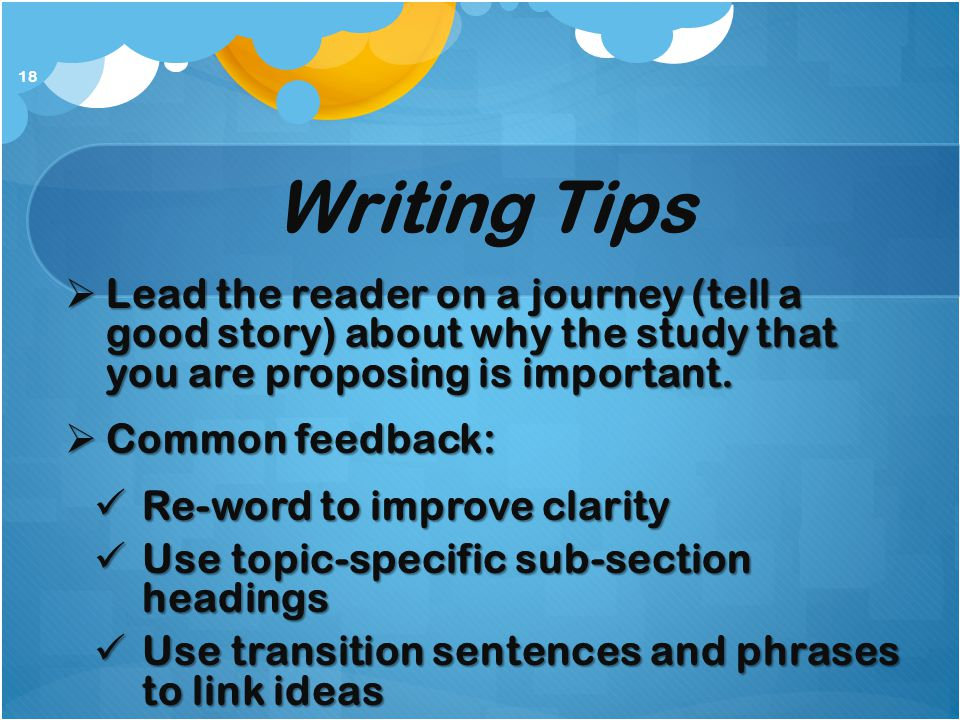 Writing Tips Lead the reader on a journey (tell a good story) about why the study that you are proposing is important.