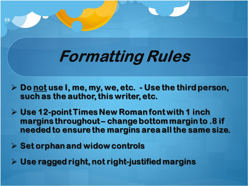Formatting Rules Do not use I, me, my, we, etc. - Use the third person, such as the author, this writer, etc.