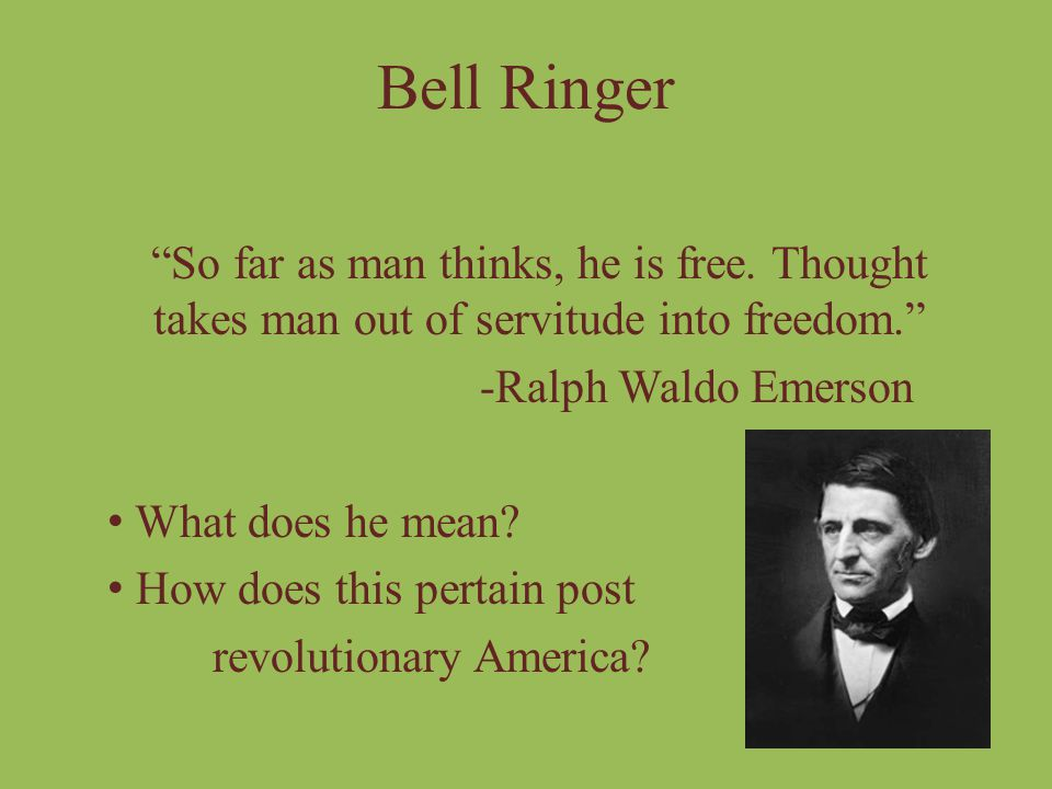 Bell Ringer So far as man thinks, he is free. Thought takes man out of servitude into freedom. -Ralph Waldo Emerson.