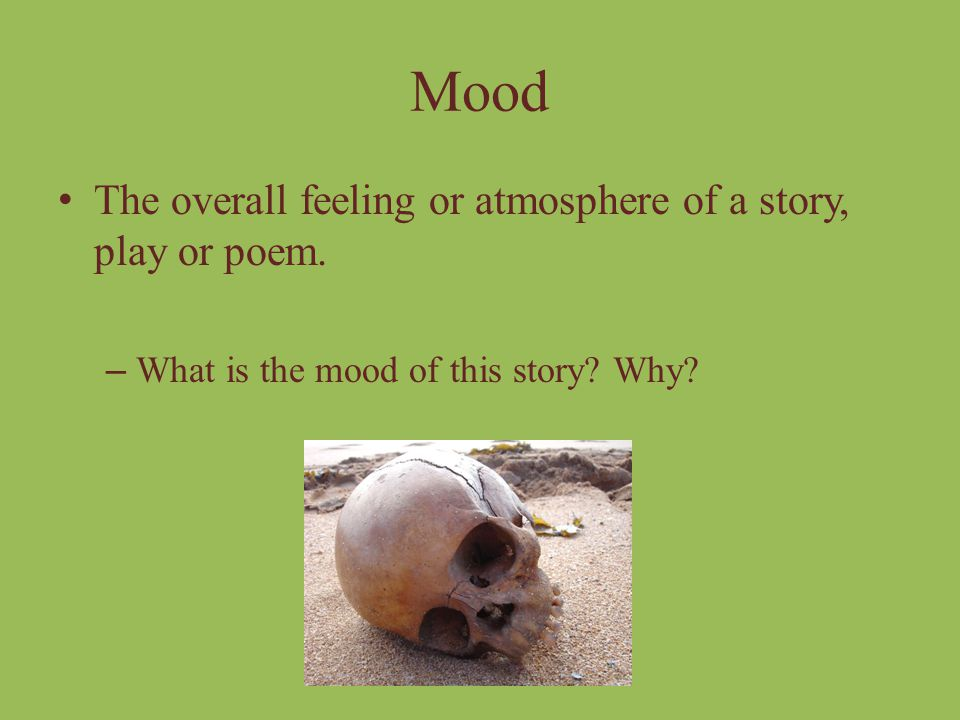 Mood The overall feeling or atmosphere of a story, play or poem.
