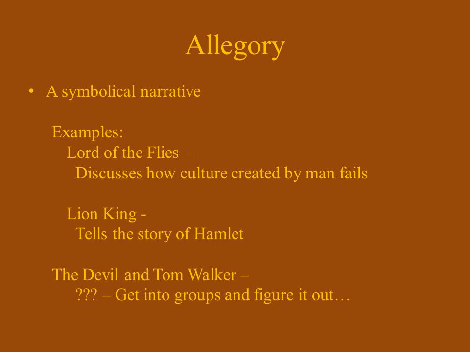 Allegory A symbolical narrative Examples: Lord of the Flies –