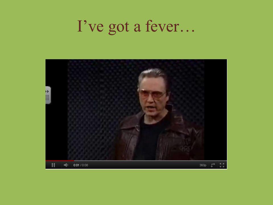 I've got a fever…